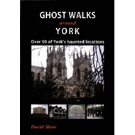 Ghost Walks Around York: Over 50 of York's Haunted Locations (BOK)