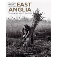 Traditional Crafts and Industries in East Anglia: The Photographic Legacy of Hallam Ashley (BOK)