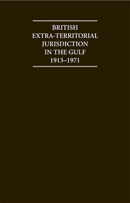 British Extra Territorial Jurisdiction in the Gulf 1913-1971Set: An Analysis of the System of Britis (BOK)
