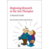 Beginning Research in the Arts Therapies: A Practical Guide (BOK)