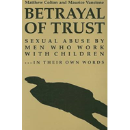 Betrayal of Trust: Sexual Abuse by Men Who Work with Children - In Their Own Words (BOK)