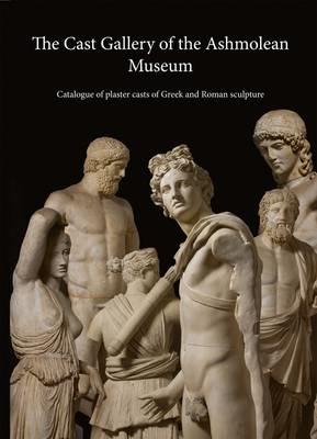 The Cast Gallery of the Ashmolean Museum: Catalogue of Plaster Casts of Greek and Roman Sculpture (BOK)
