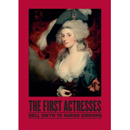 The First Actresses: Nell Gwynn to Sarah Siddons (BOK)