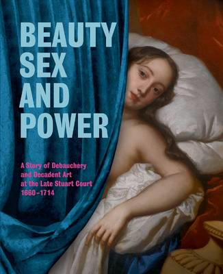 Beauty, Sex and Power: A Story of Debauchery and Decadent Art at the Late Stuart Court (1660-1714) (BOK)