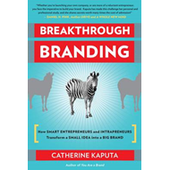 Breakthrough Branding: How Smart Entrepreneurs and Intrapreneurs Transform a Small Idea into a Big B (BOK)
