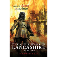 """A General Plague of Madness"": The Civil Wars in Lancashire, 1640-1660 (BOK)"