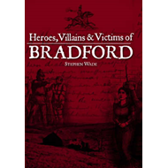 Heroes, Villains and Victims of Bradford (BOK)