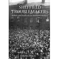 Sheffield Troublemakers: Rebels and Radicals in Sheffield History (BOK)