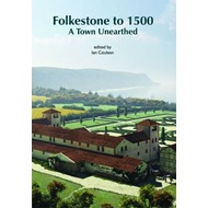 Folkestone to 1500: A Town Unearthed (BOK)