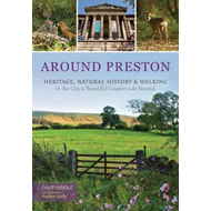 Around Preston: Heritage, Natural History and Walking in the City and Beautiful Countryside Beyond (BOK)