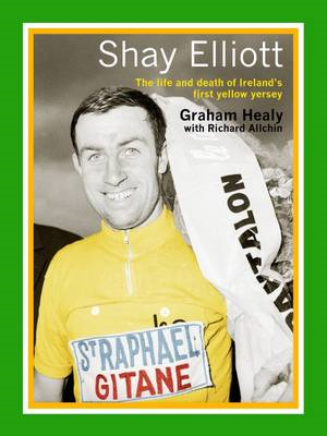 Shay Elliott: The Life and Death of Ireland's First Yellow Jersey (BOK)