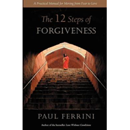The Twelve Steps of Forgiveness: A Practical Manual for Moving from Fear to Love (BOK)