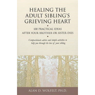 Healing the Adult Sibling's Grieving Heart: 100 Practical Ideas After Your Brother or Sister Dies (BOK)