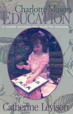 A Charlotte Mason Education: A Home Schooling How-to Manual (BOK)