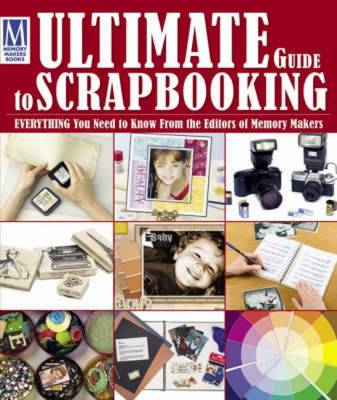 Memory Maker's Ultimate Guide to Scrapbooking: Everything You Need to Know (BOK)