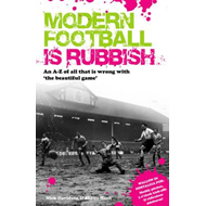 Modern Football is Rubbish: An A to Z of All That is Wrong with the Beautiful Game (BOK)
