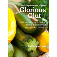 Making the Most of Your Glorious Glut: Cooking, Storing, Freezing, Drying and Preserving Your Garden (BOK)