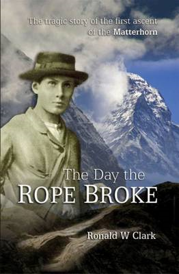 The Day the Rope Broke: The Tragic Story of the First Ascent of the Matterhorn (BOK)