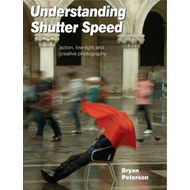 Understanding Shutter Speed: Action, Low-Light and Creative Photography (BOK)