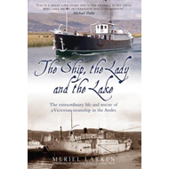 The Ship, The Lady and the Lake: The Extraordinary Life of a Victorian Steamship in the Andes (BOK)