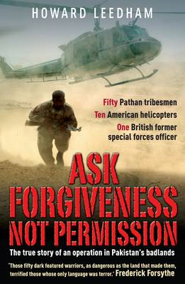 Ask Forgiveness Not Permission: The True Story a Discreet Operation in Pakistan's 'badlands' (BOK)