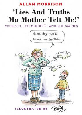 Lies and Truths Ma Mother Telt Me!: Your Scottish Mother's Favourite Sayings (BOK)