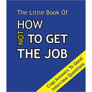 The Little Book on How Not To Get The Job: Crap Answers to Good Interview Questions (BOK)
