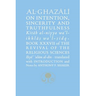 Al-Ghazali on Intention, Sincerity & Truthfulness: Book XXXVII : The Revival of the Religious Scienc (BOK)