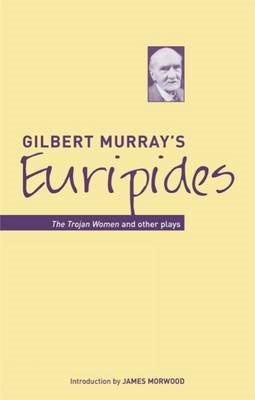 Gilbert Murray's Euripides: The Trojan Women and Other Plays (BOK)
