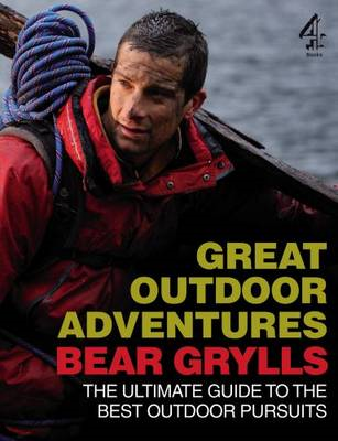 Bear Grylls Great Outdoor Adventures: An Extreme Guide to the Best Outdoor Pursuits (BOK)