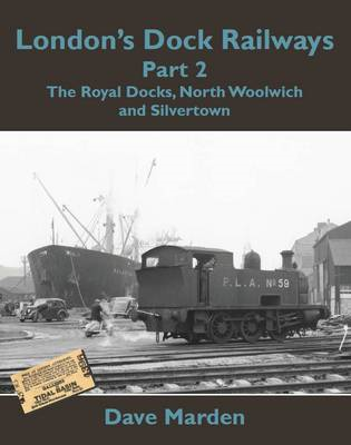 London's Dock Railways: Pt. 2: Royal Docks, North Woolwich and Silvertown (BOK)