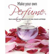 Make Your Own Perfume: How to Create Own Fragrances to Suit Mood, Character and Lifestyle (BOK)