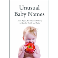 Unusual Baby Names: from Apple, Brooklyn and Chevy to Xanthe, Yorick and Zafira (BOK)