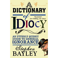 A Dictionary of Idiocy: An Utterly Quirky Guide to General Ignorance (BOK)