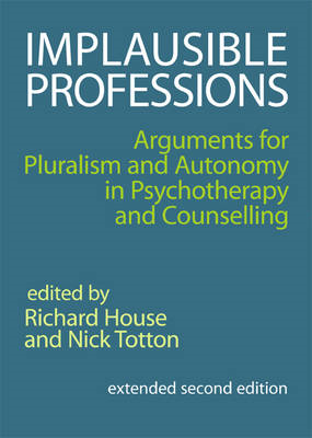 Implausible Professions: Arguments for Pluralism and Autonomy in Psychotherapy and Counselling (BOK)