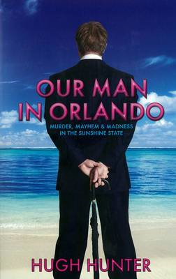 Our Man in Orlando: Murder, Mayhem and Madness in the Sunshine State (BOK)