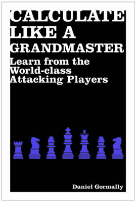 Calculate Like a Grandmaster: Learn from the World-class Attacking Players (BOK)