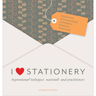 I Love Stationery: Inspirational Techniques, Materials, and Practitioners (BOK)