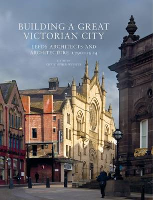 Building a Great Victorian City: Leeds Architects and Architecture 1790-1914 (BOK)