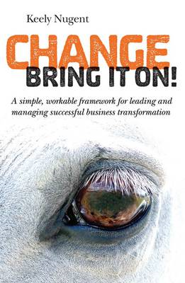 Change, Bring it On!: A Simple, Workable Framework for Leading and Managing Successful Business Tran (BOK)