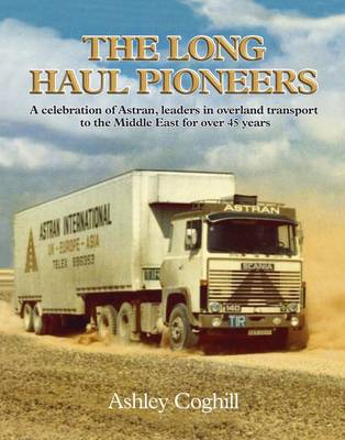 The Long Haul Pioneers: A Celebration of Astran: Leaders in Overland Transport to the Middle East fo (BOK)