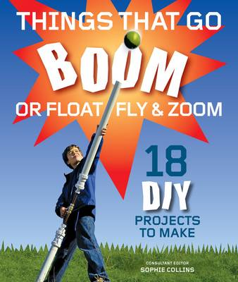 Things That Go Boom Or Float, Fly, and Zoom: 18 DIY Projects to Make (BOK)