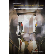 Deciphering Advertising, Art and Architecture: New Persuasion Techniques for Sophisticated Consumers (BOK)