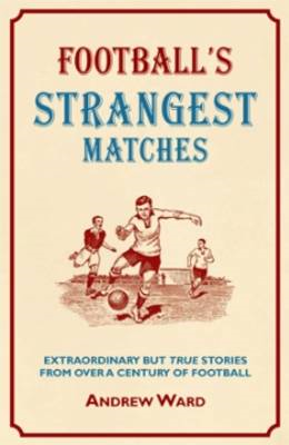 Football's Strangest Matches: Extraordinary But True Stories from Over a Century of Football (BOK)