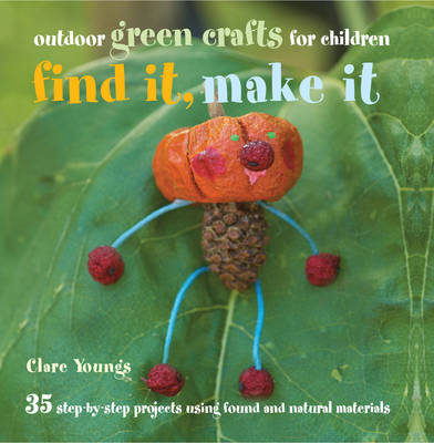 Find It, Make It: 35 Step-by-step Projects Using Found and Natural Materials (BOK)