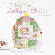 Cute and Easy Quilting and Stitching: 35 Step-by-step Projects to Decorate the Home (BOK)