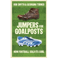 Jumpers for Goalposts: How Football Sold Its Soul (BOK)