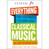 Everything You Ever Wanted to Know About Classical Music: But Were Too Afraid to Ask (Classic FM) (BOK)