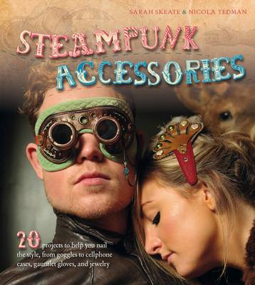 Steampunk Accessories: 20 Projects to Help You Nail the Style, from Goggles to Mobile Phone Cases, Gauntlets and Jewellery (BOK)