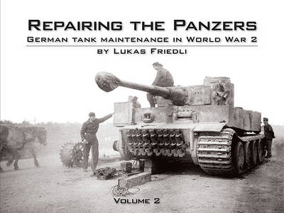 Repairing the Panzers: German Tank Maintenance in World War 2: Volume 2 (BOK)